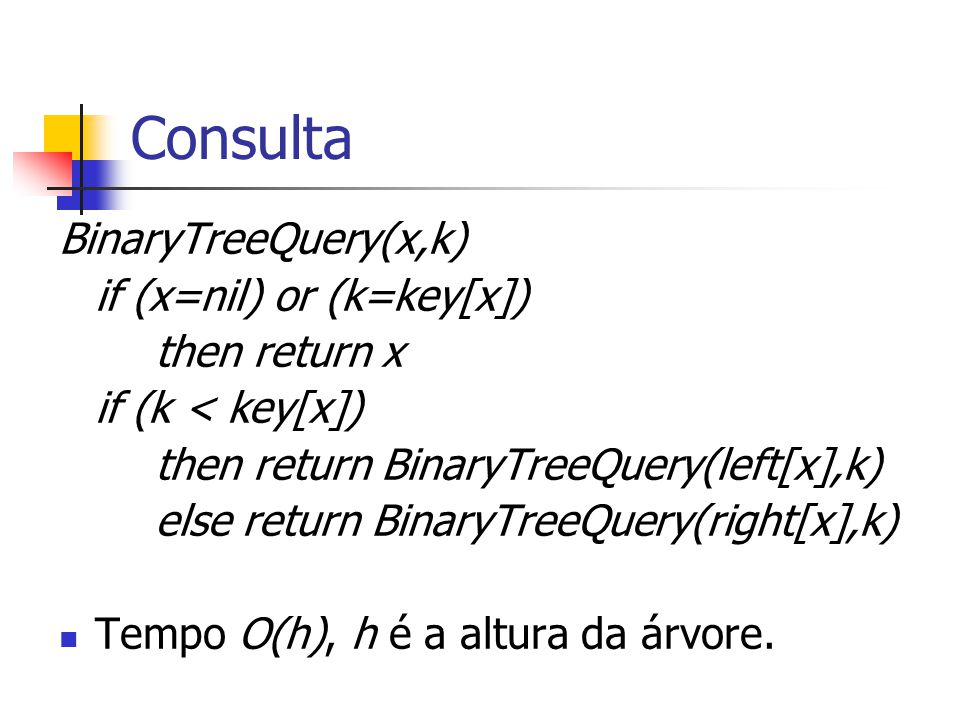 Consulta BinaryTreeQuery(x,k) if (x=nil) or (k=key[x]) then return x
